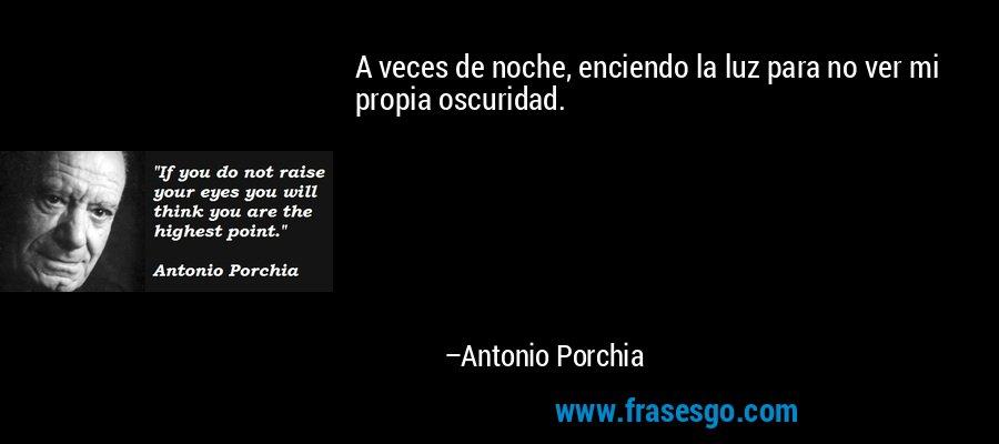 A veces de noche, enciendo la luz para no ver mi propia oscuridad. – Antonio Porchia