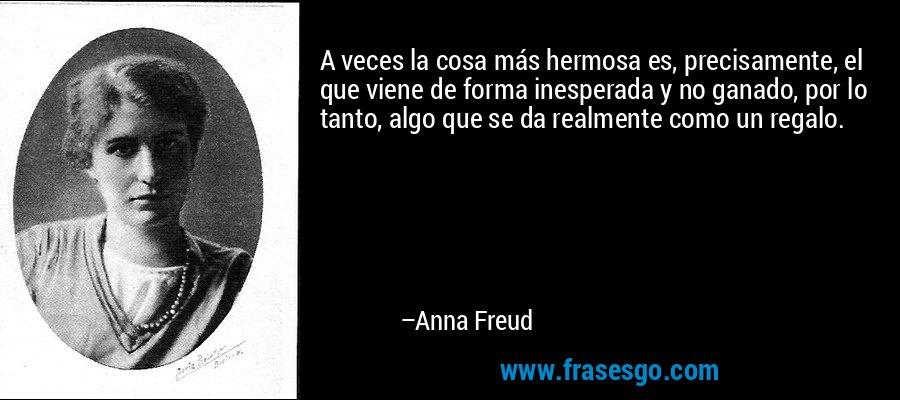 A veces la cosa más hermosa es, precisamente, el que viene de forma inesperada y no ganado, por lo tanto, algo que se da realmente como un regalo. – Anna Freud