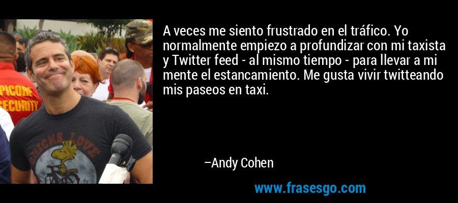 A veces me siento frustrado en el tráfico. Yo normalmente empiezo a profundizar con mi taxista y Twitter feed - al mismo tiempo - para llevar a mi mente el estancamiento. Me gusta vivir twitteando mis paseos en taxi. – Andy Cohen