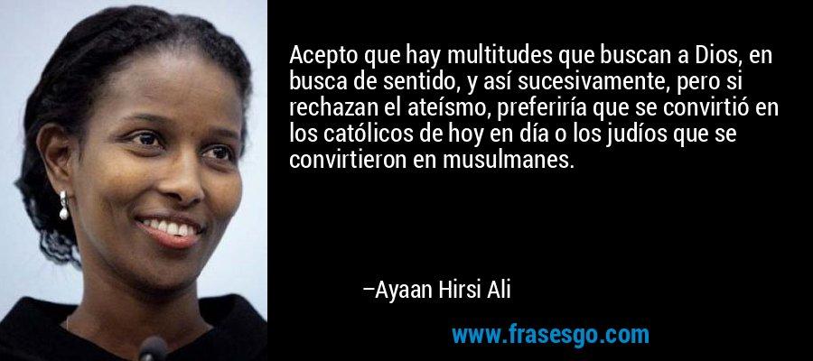 Acepto que hay multitudes que buscan a Dios, en busca de sentido, y así sucesivamente, pero si rechazan el ateísmo, preferiría que se convirtió en los católicos de hoy en día o los judíos que se convirtieron en musulmanes. – Ayaan Hirsi Ali
