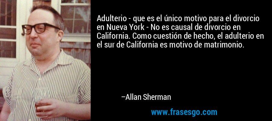 Adulterio - que es el único motivo para el divorcio en Nueva York - No es causal de divorcio en California. Como cuestión de hecho, el adulterio en el sur de California es motivo de matrimonio. – Allan Sherman