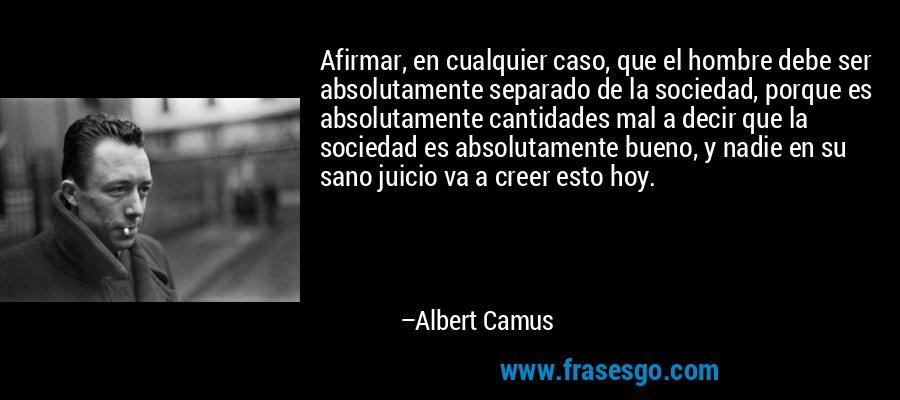 Afirmar, en cualquier caso, que el hombre debe ser absolutamente separado de la sociedad, porque es absolutamente cantidades mal a decir que la sociedad es absolutamente bueno, y nadie en su sano juicio va a creer esto hoy. – Albert Camus