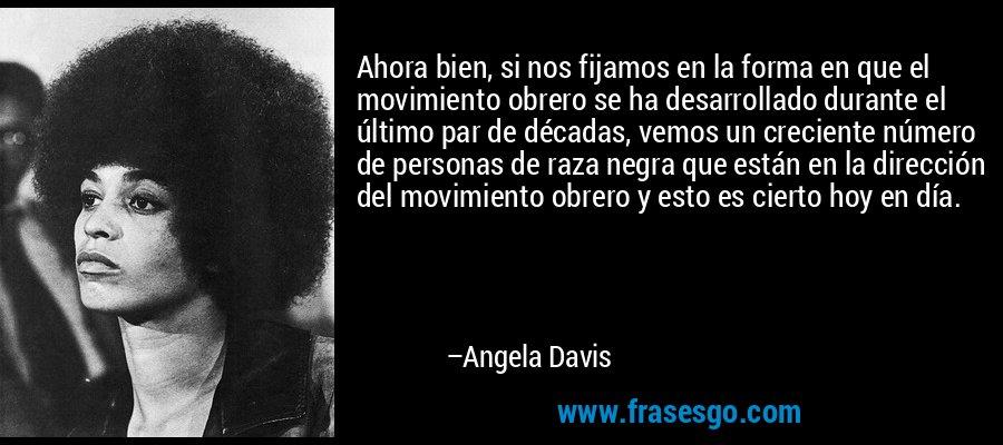 Ahora bien, si nos fijamos en la forma en que el movimiento obrero se ha desarrollado durante el último par de décadas, vemos un creciente número de personas de raza negra que están en la dirección del movimiento obrero y esto es cierto hoy en día. – Angela Davis