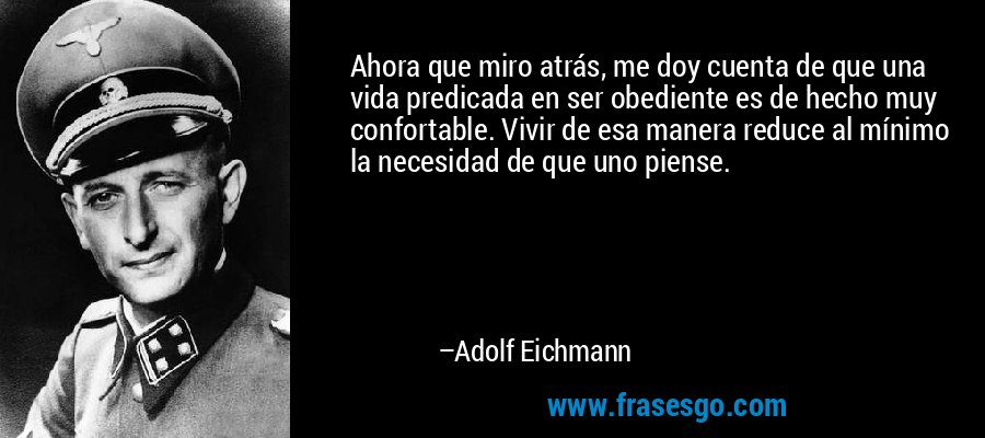 Ahora que miro atrás, me doy cuenta de que una vida predicada en ser obediente es de hecho muy confortable. Vivir de esa manera reduce al mínimo la necesidad de que uno piense. – Adolf Eichmann