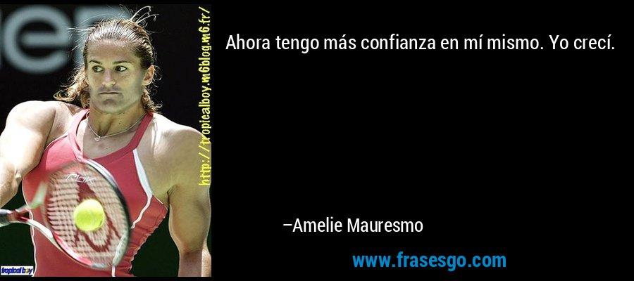 Ahora tengo más confianza en mí mismo. Yo crecí. – Amelie Mauresmo