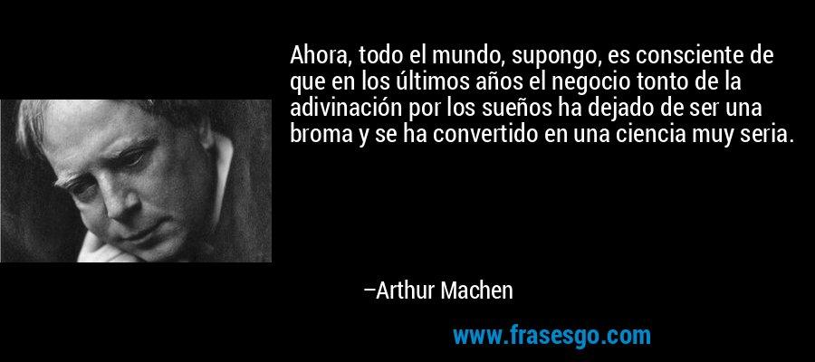 Ahora, todo el mundo, supongo, es consciente de que en los últimos años el negocio tonto de la adivinación por los sueños ha dejado de ser una broma y se ha convertido en una ciencia muy seria. – Arthur Machen