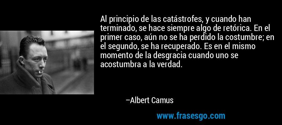 Al principio de las catástrofes, y cuando han terminado, se hace siempre algo de retórica. En el primer caso, aún no se ha perdido la costumbre; en el segundo, se ha recuperado. Es en el mismo momento de la desgracia cuando uno se acostumbra a la verdad. – Albert Camus