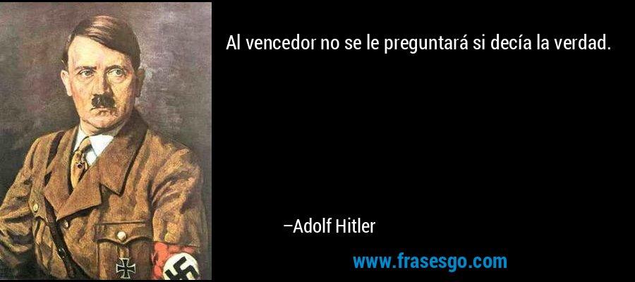 Al vencedor no se le preguntará si decía la verdad. – Adolf Hitler