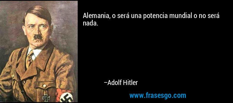 Alemania, o será una potencia mundial o no será nada. – Adolf Hitler