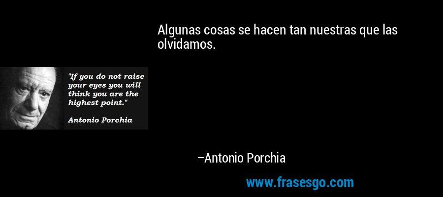 Algunas cosas se hacen tan nuestras que las olvidamos. – Antonio Porchia