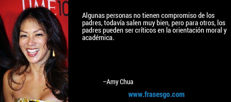 Algunas personas no tienen compromiso de los padres, todavía salen muy bien, pero para otros, los padres pueden ser críticos en la orientación moral y académica. – Amy Chua