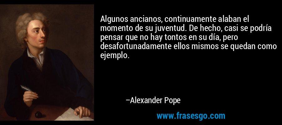 Algunos ancianos, continuamente alaban el momento de su juventud. De hecho, casi se podría pensar que no hay tontos en su día, pero desafortunadamente ellos mismos se quedan como ejemplo. – Alexander Pope