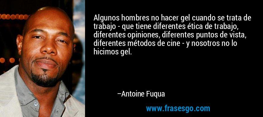 Algunos hombres no hacer gel cuando se trata de trabajo - que tiene diferentes ética de trabajo, diferentes opiniones, diferentes puntos de vista, diferentes métodos de cine - y nosotros no lo hicimos gel. – Antoine Fuqua