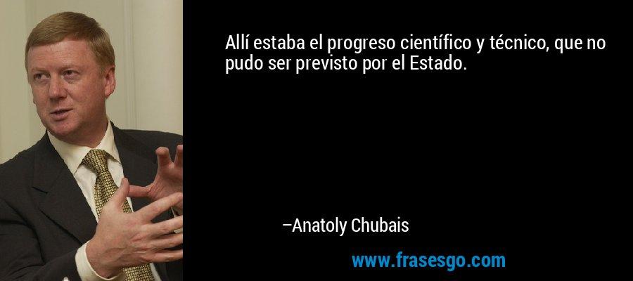 Allí estaba el progreso científico y técnico, que no pudo ser previsto por el Estado. – Anatoly Chubais