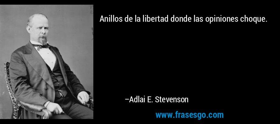 Anillos de la libertad donde las opiniones choque. – Adlai E. Stevenson