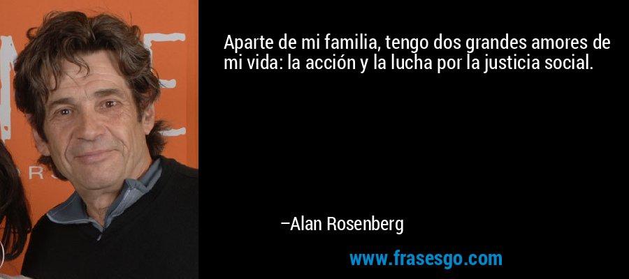 Aparte de mi familia, tengo dos grandes amores de mi vida: la acción y la lucha por la justicia social. – Alan Rosenberg