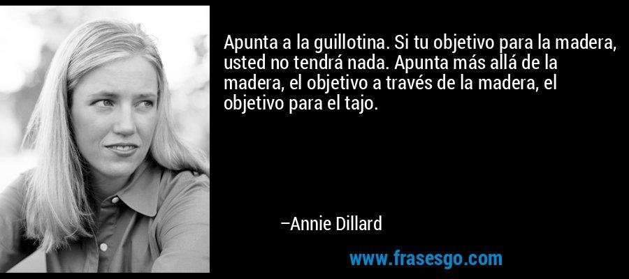 Apunta a la guillotina. Si tu objetivo para la madera, usted no tendrá nada. Apunta más allá de la madera, el objetivo a través de la madera, el objetivo para el tajo. – Annie Dillard