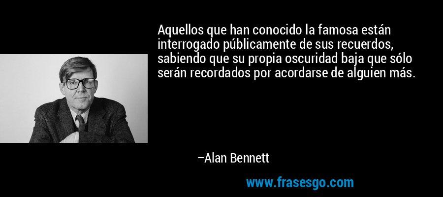 Aquellos que han conocido la famosa están interrogado públicamente de sus recuerdos, sabiendo que su propia oscuridad baja que sólo serán recordados por acordarse de alguien más. – Alan Bennett