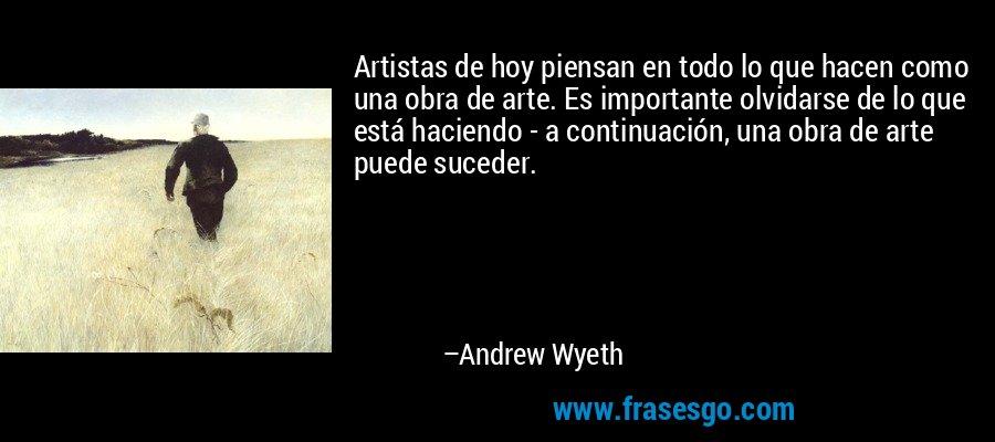 Artistas de hoy piensan en todo lo que hacen como una obra de arte. Es importante olvidarse de lo que está haciendo - a continuación, una obra de arte puede suceder. – Andrew Wyeth
