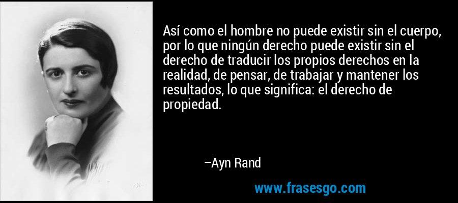 Así como el hombre no puede existir sin el cuerpo, por lo que ningún derecho puede existir sin el derecho de traducir los propios derechos en la realidad, de pensar, de trabajar y mantener los resultados, lo que significa: el derecho de propiedad. – Ayn Rand