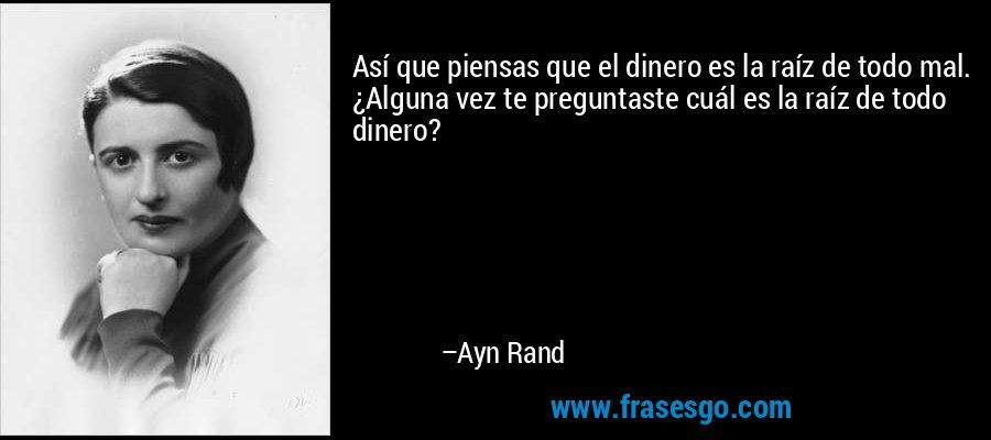 Así que piensas que el dinero es la raíz de todo mal. ¿Alguna vez te preguntaste cuál es la raíz de todo dinero? – Ayn Rand