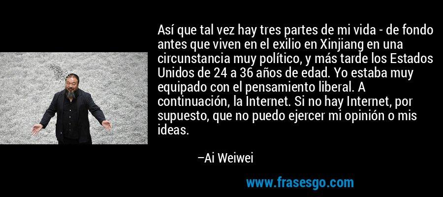 Así que tal vez hay tres partes de mi vida - de fondo antes que viven en el exilio en Xinjiang en una circunstancia muy político, y más tarde los Estados Unidos de 24 a 36 años de edad. Yo estaba muy equipado con el pensamiento liberal. A continuación, la Internet. Si no hay Internet, por supuesto, que no puedo ejercer mi opinión o mis ideas. – Ai Weiwei