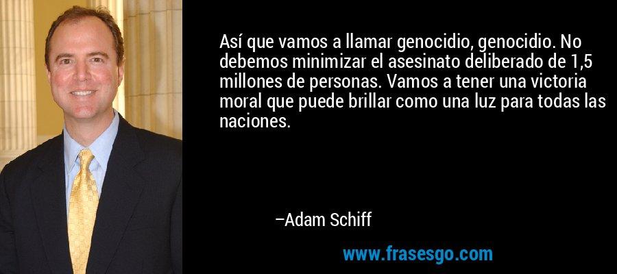 Así que vamos a llamar genocidio, genocidio. No debemos minimizar el asesinato deliberado de 1,5 millones de personas. Vamos a tener una victoria moral que puede brillar como una luz para todas las naciones. – Adam Schiff