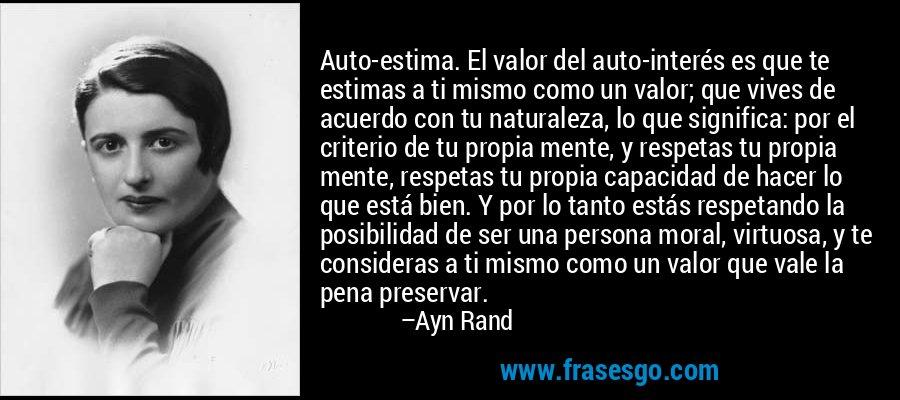 Auto-estima. El valor del auto-interés es que te estimas a ti mismo como un valor; que vives de acuerdo con tu naturaleza, lo que significa: por el criterio de tu propia mente, y respetas tu propia mente, respetas tu propia capacidad de hacer lo que está bien. Y por lo tanto estás respetando la posibilidad de ser una persona moral, virtuosa, y te consideras a ti mismo como un valor que vale la pena preservar. – Ayn Rand