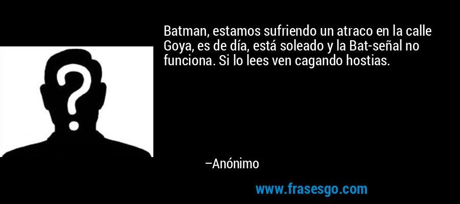 Batman, estamos sufriendo un atraco en la calle Goya, es de día, está soleado y la Bat-señal no funciona. Si lo lees ven cagando hostias. – Anónimo
