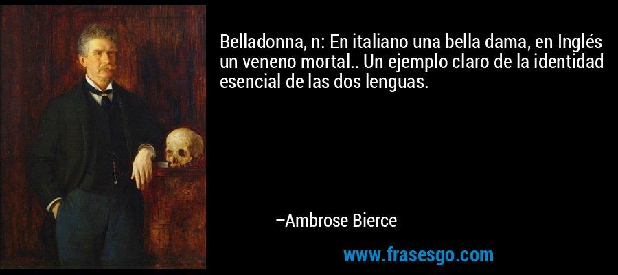 Belladonna, n: En italiano una bella dama, en Inglés un veneno mortal.. Un ejemplo claro de la identidad esencial de las dos lenguas. – Ambrose Bierce