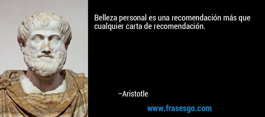 Belleza personal es una recomendación más que cualquier carta de recomendación. – Aristotle