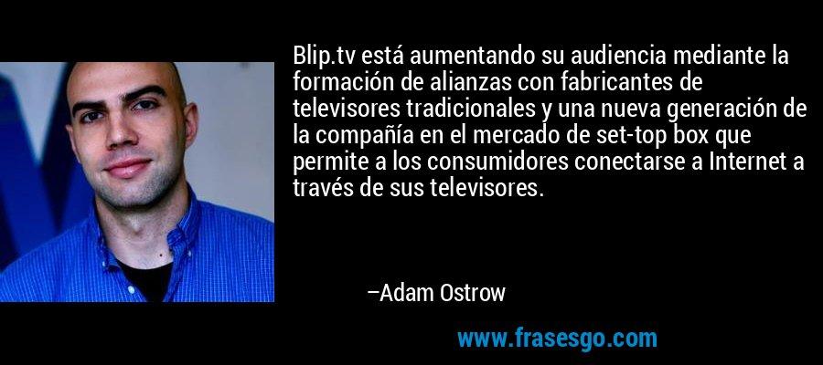 Blip.tv está aumentando su audiencia mediante la formación de alianzas con fabricantes de televisores tradicionales y una nueva generación de la compañía en el mercado de set-top box que permite a los consumidores conectarse a Internet a través de sus televisores. – Adam Ostrow