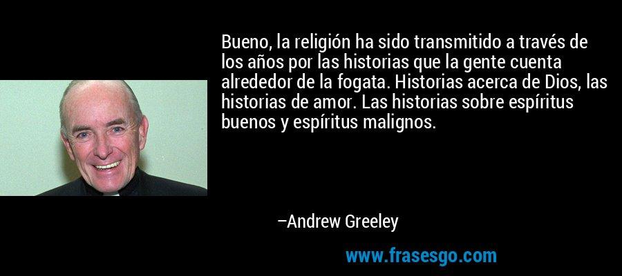Bueno, la religión ha sido transmitido a través de los años por las historias que la gente cuenta alrededor de la fogata. Historias acerca de Dios, las historias de amor. Las historias sobre espíritus buenos y espíritus malignos. – Andrew Greeley
