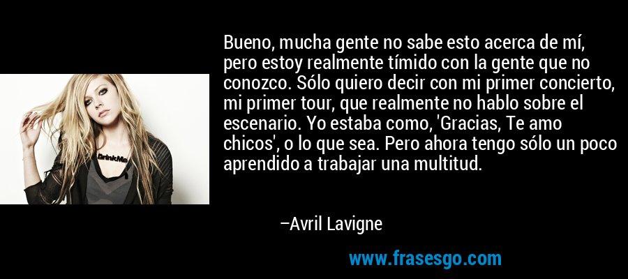 Bueno, mucha gente no sabe esto acerca de mí, pero estoy realmente tímido con la gente que no conozco. Sólo quiero decir con mi primer concierto, mi primer tour, que realmente no hablo sobre el escenario. Yo estaba como, 'Gracias, Te amo chicos', o lo que sea. Pero ahora tengo sólo un poco aprendido a trabajar una multitud. – Avril Lavigne