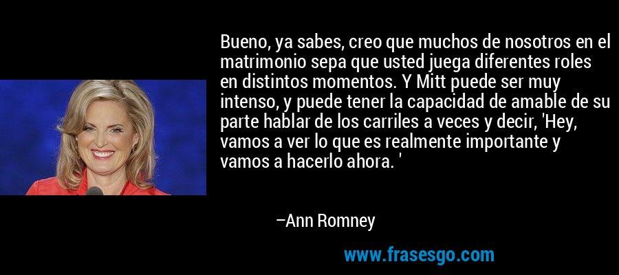 Bueno, ya sabes, creo que muchos de nosotros en el matrimonio sepa que usted juega diferentes roles en distintos momentos. Y Mitt puede ser muy intenso, y puede tener la capacidad de amable de su parte hablar de los carriles a veces y decir, 'Hey, vamos a ver lo que es realmente importante y vamos a hacerlo ahora. ' – Ann Romney