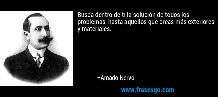 Busca dentro de ti la solución de todos los problemas, hasta aquellos que creas más exteriores y materiales. – Amado Nervo