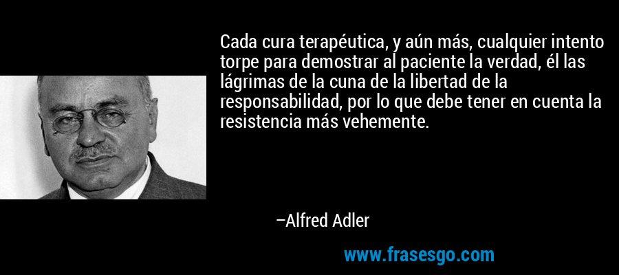 Cada cura terapéutica, y aún más, cualquier intento torpe para demostrar al paciente la verdad, él las lágrimas de la cuna de la libertad de la responsabilidad, por lo que debe tener en cuenta la resistencia más vehemente. – Alfred Adler