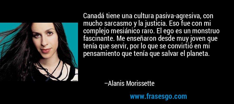 Canadá tiene una cultura pasiva-agresiva, con mucho sarcasmo y la justicia. Eso fue con mi complejo mesiánico raro. El ego es un monstruo fascinante. Me enseñaron desde muy joven que tenía que servir, por lo que se convirtió en mi pensamiento que tenía que salvar el planeta. – Alanis Morissette