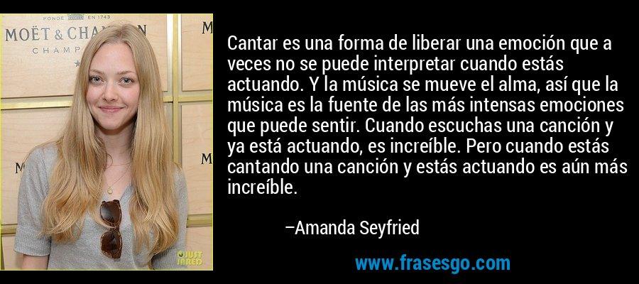 Cantar es una forma de liberar una emoción que a veces no se puede interpretar cuando estás actuando. Y la música se mueve el alma, así que la música es la fuente de las más intensas emociones que puede sentir. Cuando escuchas una canción y ya está actuando, es increíble. Pero cuando estás cantando una canción y estás actuando es aún más increíble. – Amanda Seyfried