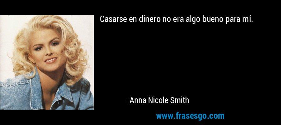 Casarse en dinero no era algo bueno para mí. – Anna Nicole Smith