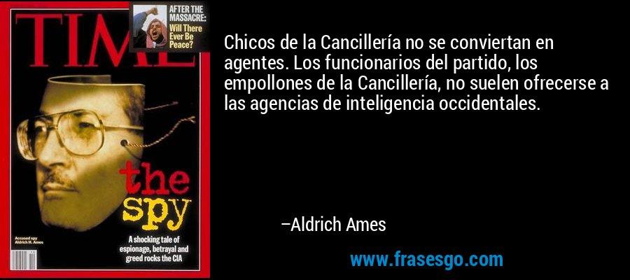 Chicos de la Cancillería no se conviertan en agentes. Los funcionarios del partido, los empollones de la Cancillería, no suelen ofrecerse a las agencias de inteligencia occidentales. – Aldrich Ames