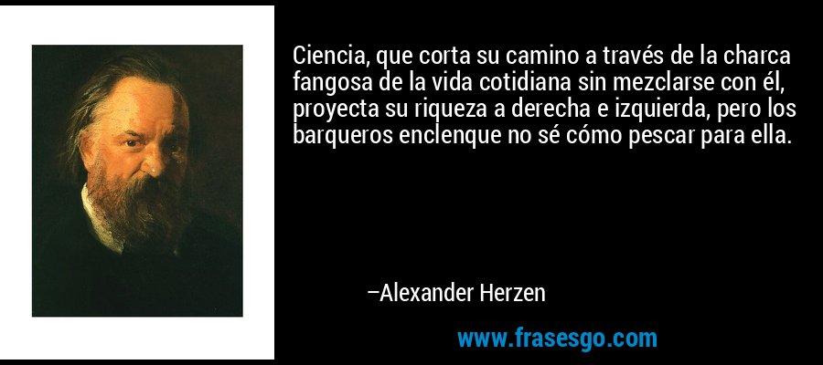 Ciencia, que corta su camino a través de la charca fangosa de la vida cotidiana sin mezclarse con él, proyecta su riqueza a derecha e izquierda, pero los barqueros enclenque no sé cómo pescar para ella. – Alexander Herzen