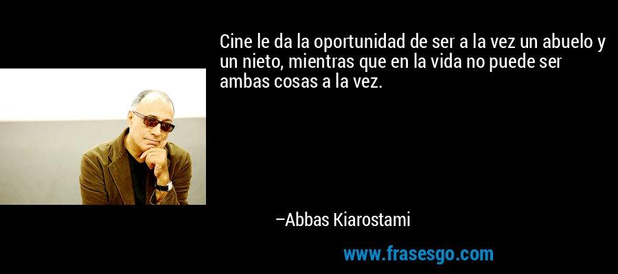 Cine le da la oportunidad de ser a la vez un abuelo y un nieto, mientras que en la vida no puede ser ambas cosas a la vez. – Abbas Kiarostami