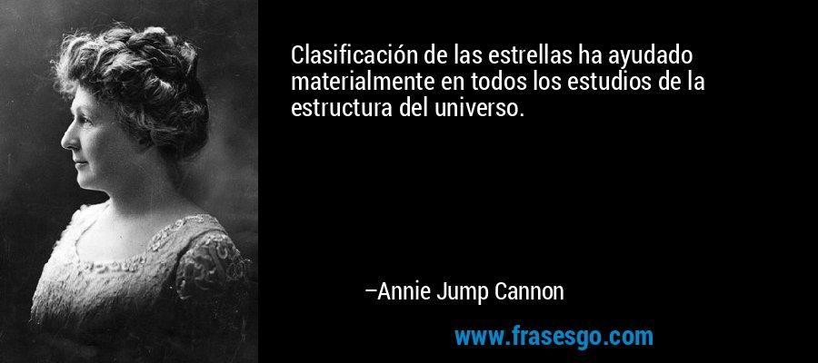 Clasificación de las estrellas ha ayudado materialmente en todos los estudios de la estructura del universo. – Annie Jump Cannon
