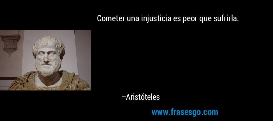 Cometer una injusticia es peor que sufrirla. – Aristóteles