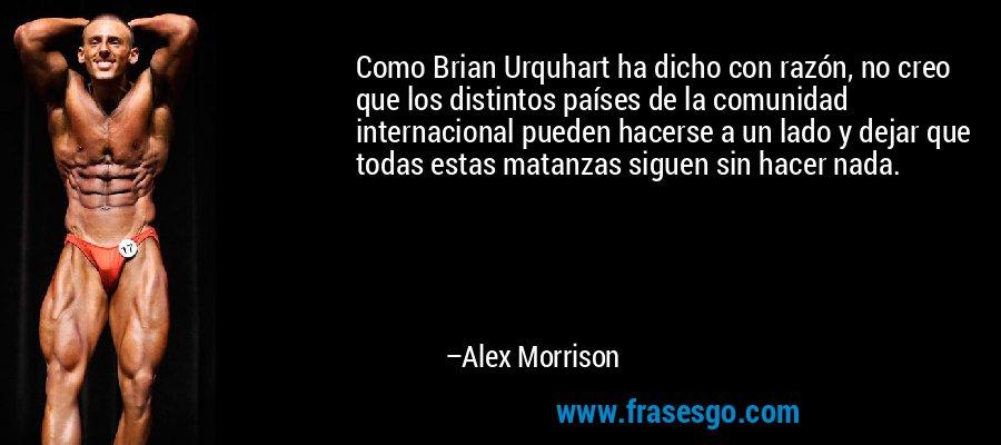 Como Brian Urquhart ha dicho con razón, no creo que los distintos países de la comunidad internacional pueden hacerse a un lado y dejar que todas estas matanzas siguen sin hacer nada. – Alex Morrison