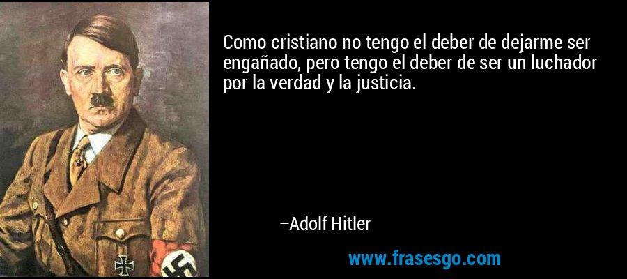 Como cristiano no tengo el deber de dejarme ser engañado, pero tengo el deber de ser un luchador por la verdad y la justicia. – Adolf Hitler