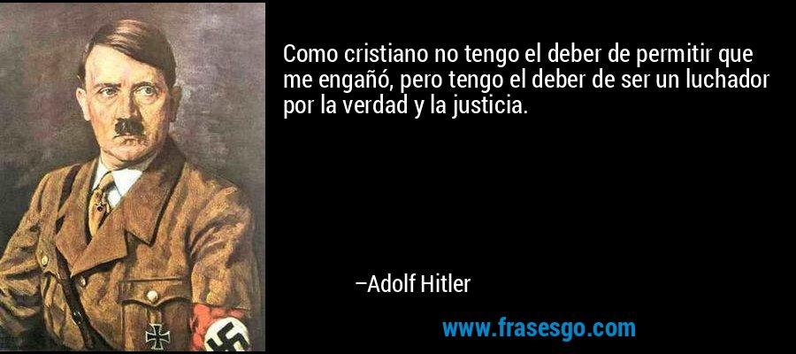 Como cristiano no tengo el deber de permitir que me engañó, pero tengo el deber de ser un luchador por la verdad y la justicia. – Adolf Hitler