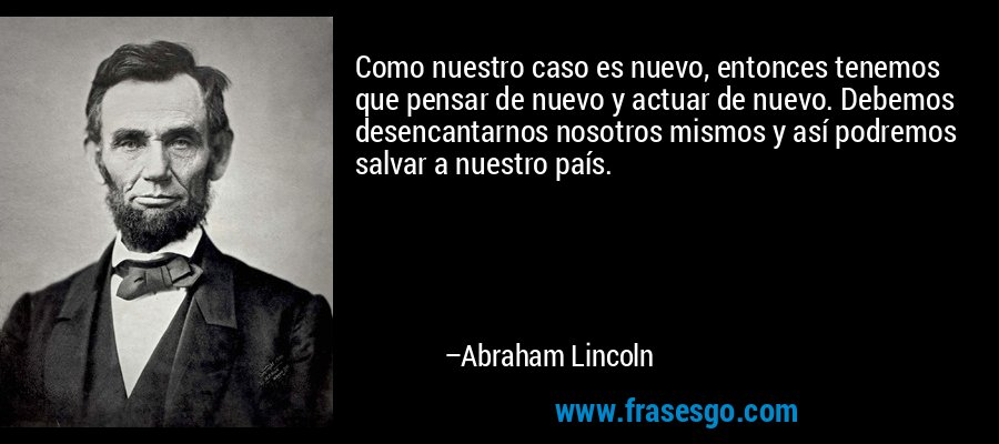 Como nuestro caso es nuevo, entonces tenemos que pensar de nuevo y actuar de nuevo. Debemos desencantarnos nosotros mismos y así podremos salvar a nuestro país. – Abraham Lincoln