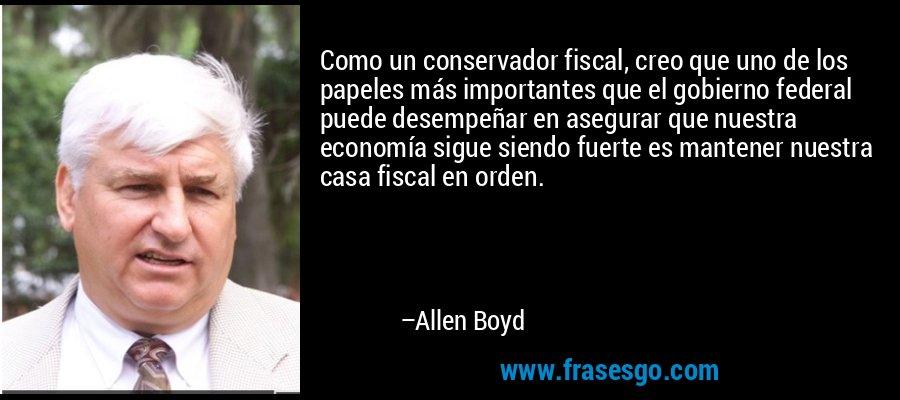 Como un conservador fiscal, creo que uno de los papeles más importantes que el gobierno federal puede desempeñar en asegurar que nuestra economía sigue siendo fuerte es mantener nuestra casa fiscal en orden. – Allen Boyd